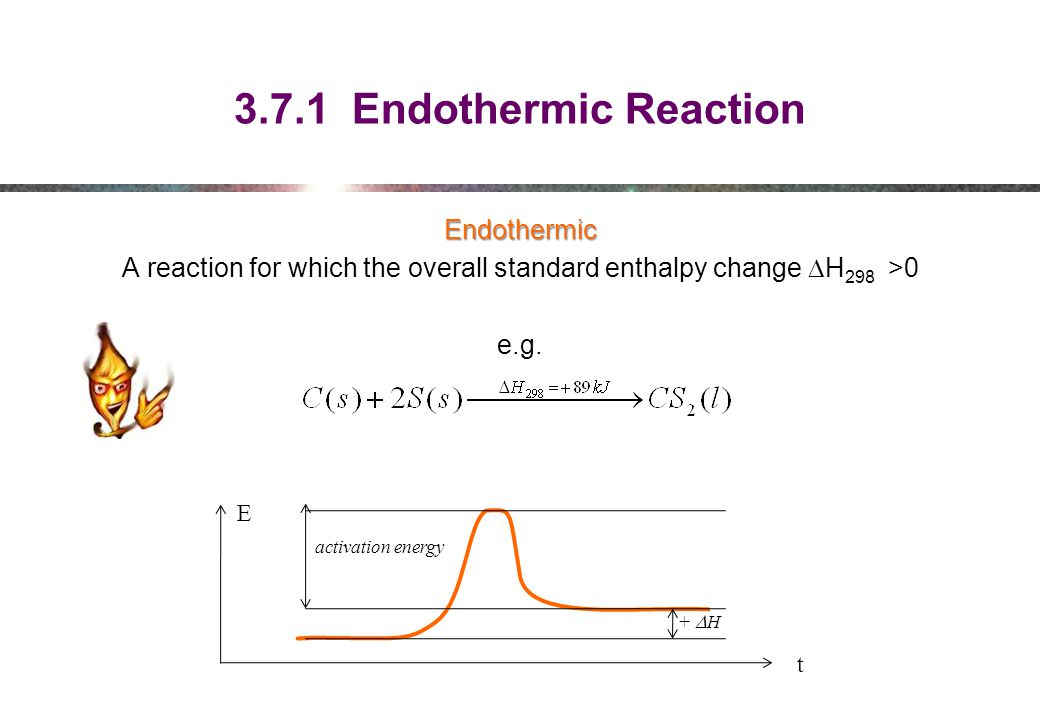 3.7.1 Endothermic Reaction Endothermic A reaction for which the overall standard enthalpy change DH298 >0 e.g.