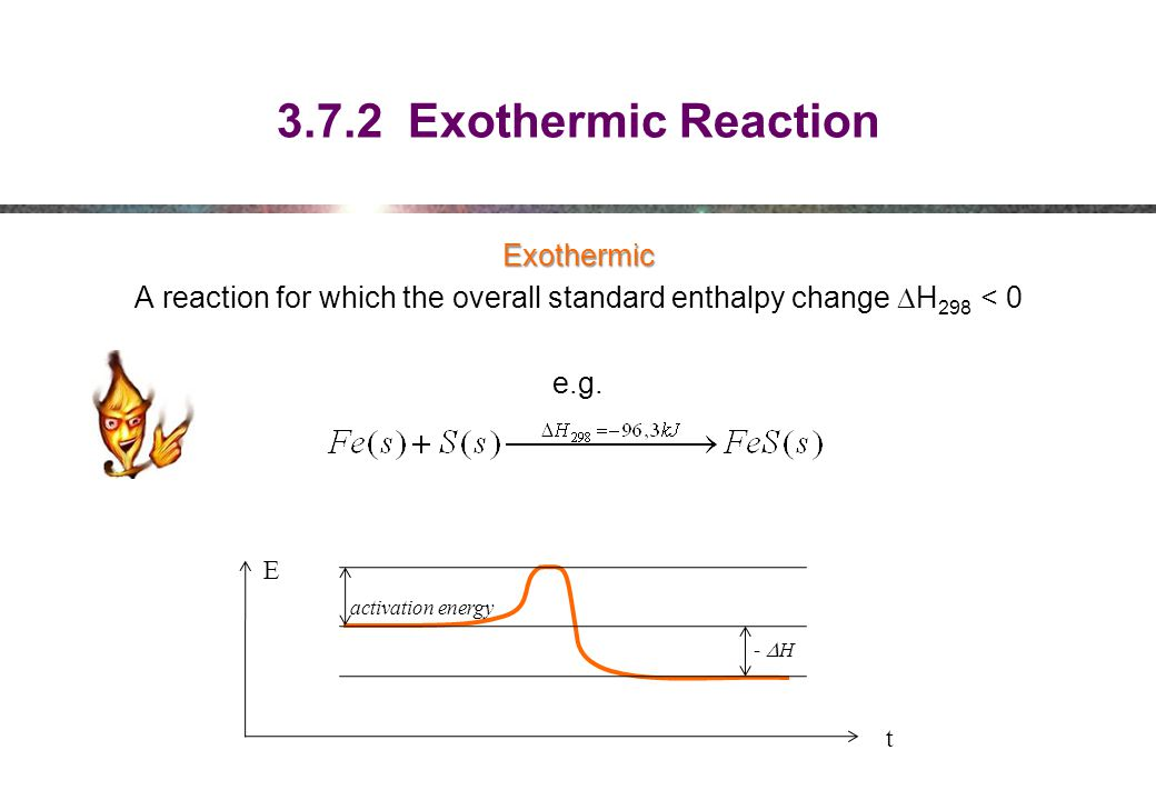 3.7.2 Exothermic Reaction Exothermic A reaction for which the overall standard enthalpy change DH298 < 0 e.g.