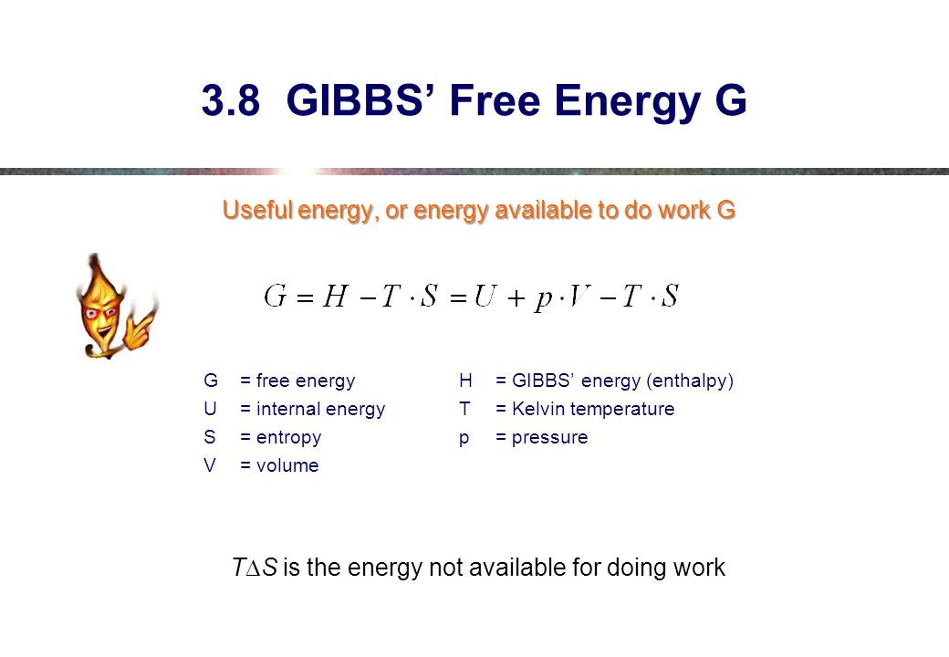 3.8 GIBBS' Free Energy G Useful energy, or energy available to do work G. G = free energy H = GIBBS' energy (enthalpy)