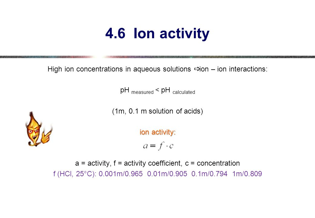 4.6 Ion activity High ion concentrations in aqueous solutions ð ion – ion interactions: pH measured < pH calculated.