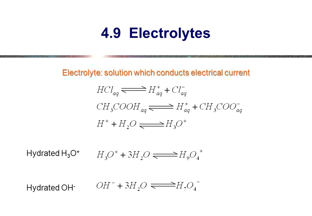 4.9 Electrolytes Electrolyte: solution which conducts electrical current Hydrated H3O+ Hydrated OH-