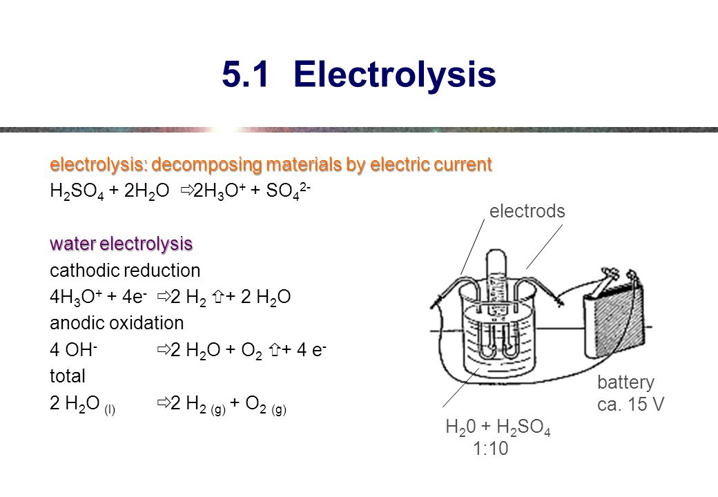 5.1 Electrolysis electrolysis: decomposing materials by electric current. H2SO4 + 2H2O ð 2H3O+ + SO42-