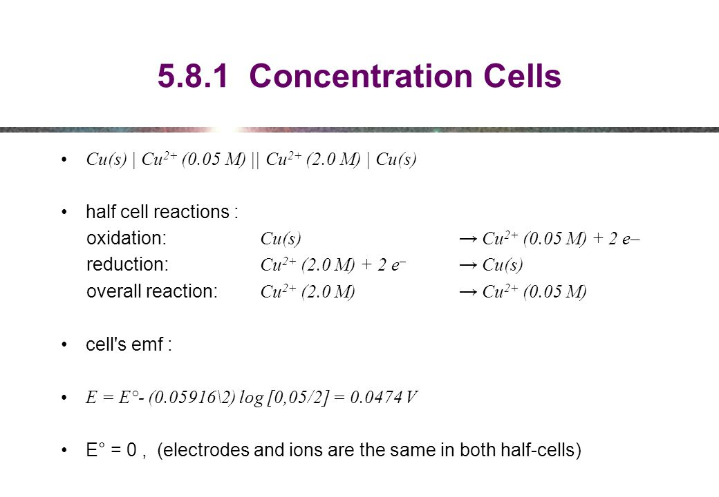 5.8.1 Concentration Cells Cu(s) | Cu2+ (0.05 M) || Cu2+ (2.0 M) | Cu(s) half cell reactions : oxidation: Cu(s) → Cu2+ (0.05 M) + 2 e–