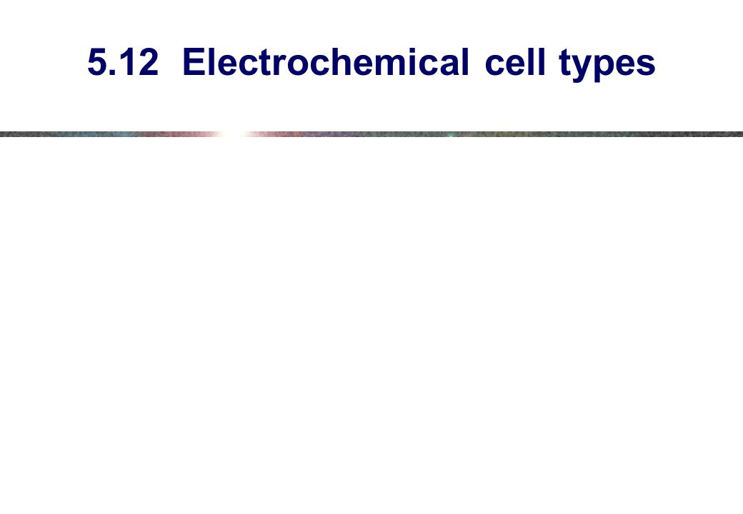 5.12 Electrochemical cell types