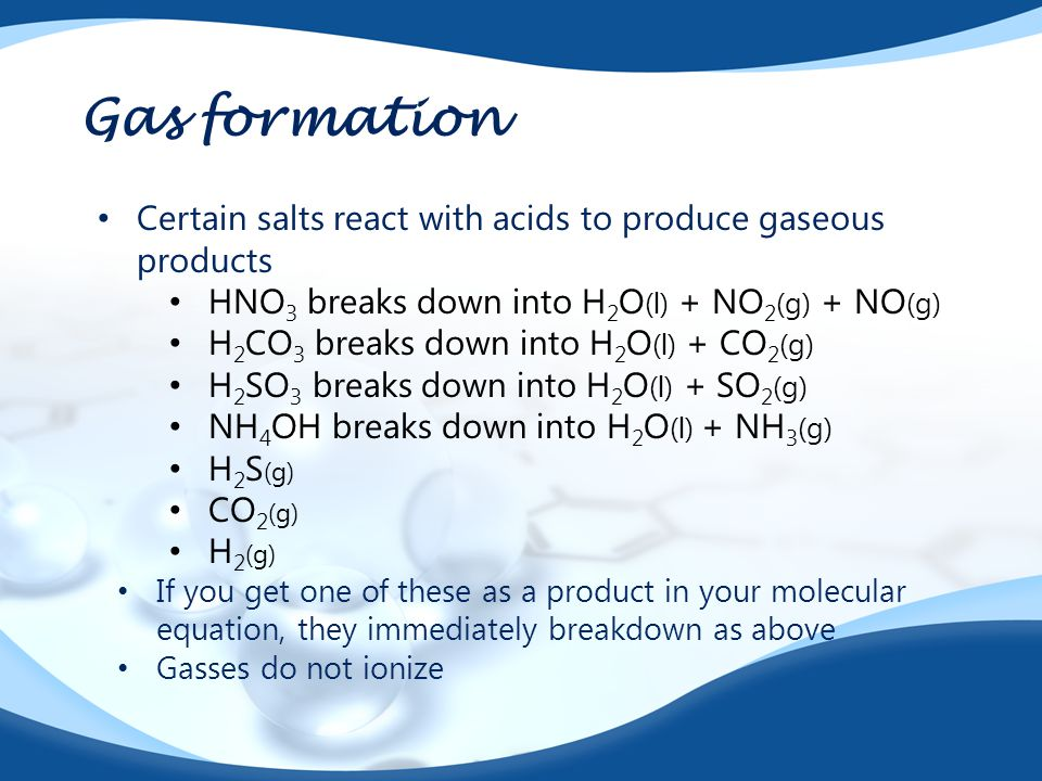 Gas formation Certain salts react with acids to produce gaseous products. HNO3 breaks down into H2O(l) + NO2(g) + NO(g)