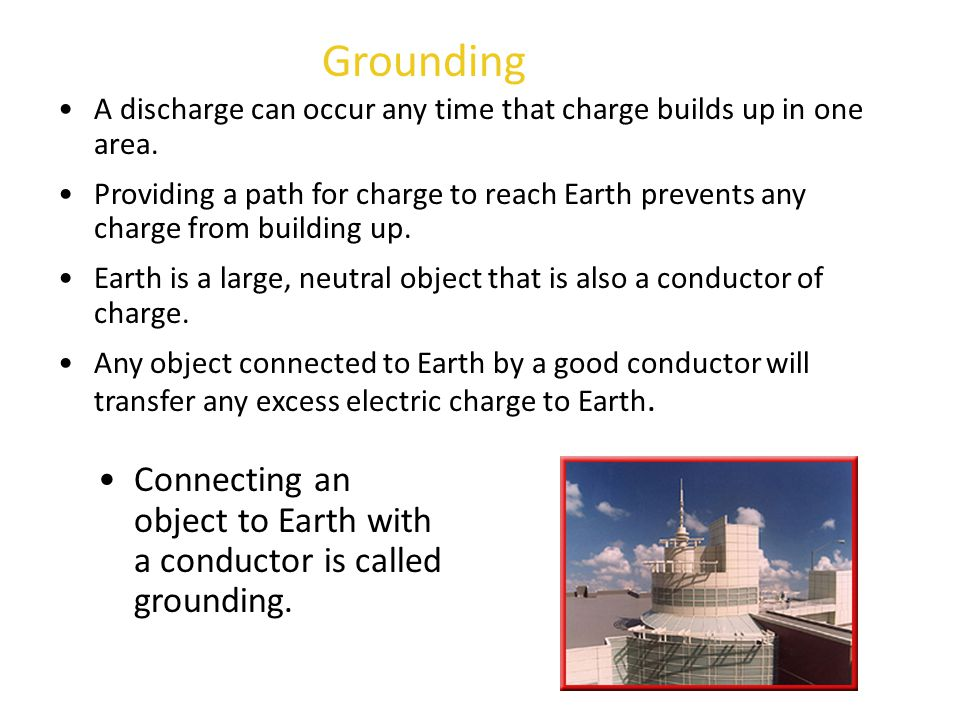 Grounding A discharge can occur any time that charge builds up in one area.