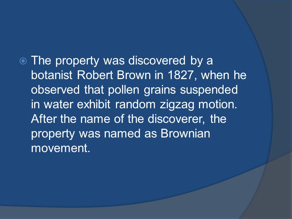 The property was discovered by a botanist Robert Brown in 1827, when he observed that pollen grains suspended in water exhibit random zigzag motion.