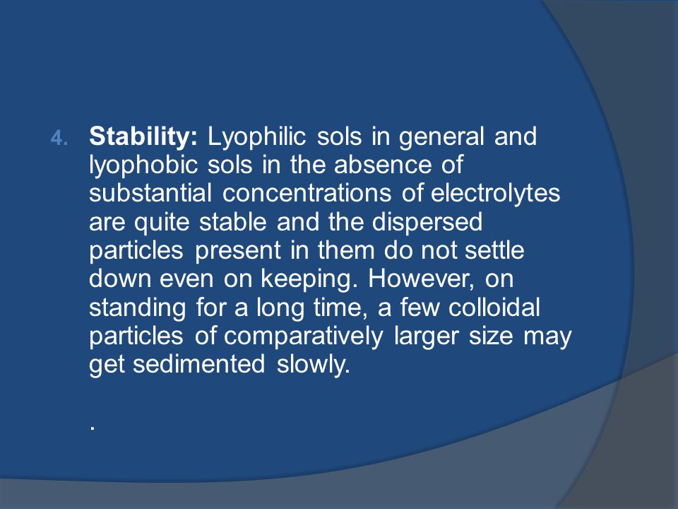 Stability: Lyophilic sols in general and lyophobic sols in the absence of substantial concentrations of electrolytes are quite stable and the dispersed particles present in them do not settle down even on keeping.