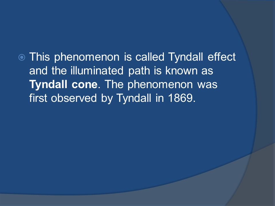 This phenomenon is called Tyndall effect and the illuminated path is known as Tyndall cone.