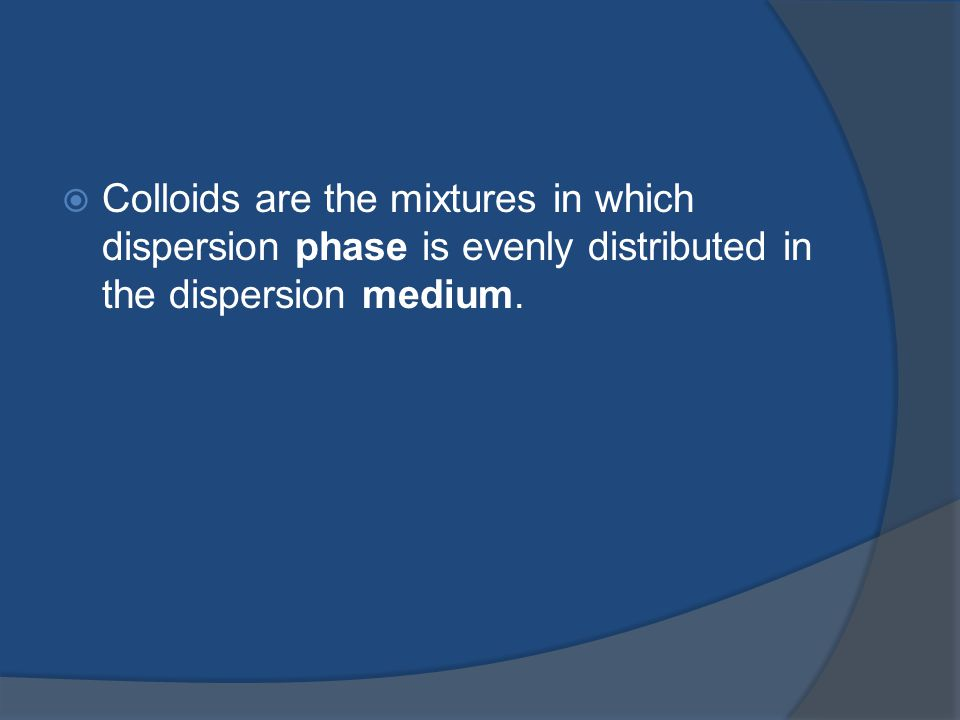 Colloids are the mixtures in which dispersion phase is evenly distributed in the dispersion medium.