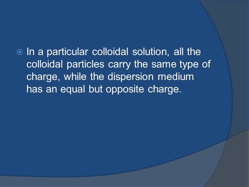 In a particular colloidal solution, all the colloidal particles carry the same type of charge, while the dispersion medium has an equal but opposite charge.