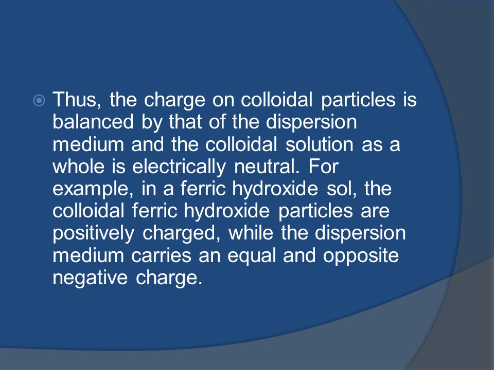 Thus, the charge on colloidal particles is balanced by that of the dispersion medium and the colloidal solution as a whole is electrically neutral.