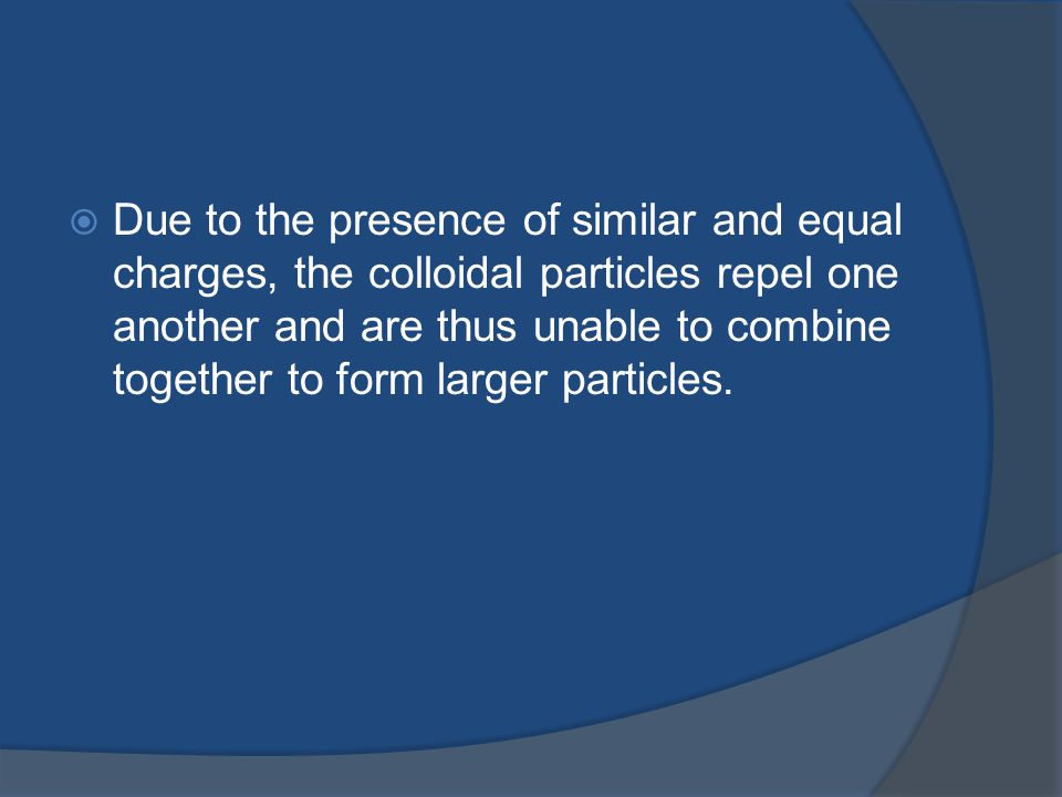 Due to the presence of similar and equal charges, the colloidal particles repel one another and are thus unable to combine together to form larger particles.