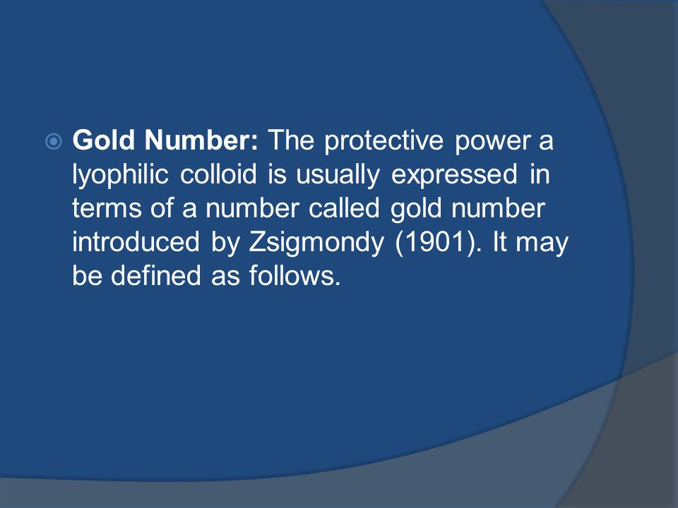 Gold Number: The protective power a lyophilic colloid is usually expressed in terms of a number called gold number introduced by Zsigmondy (1901).
