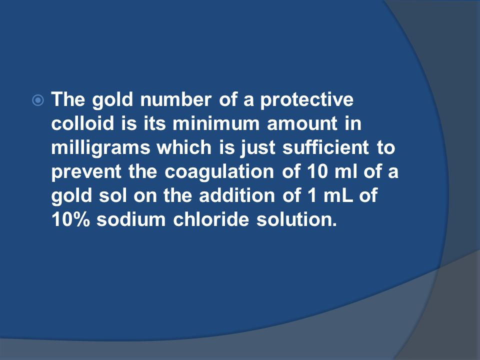 The gold number of a protective colloid is its minimum amount in milligrams which is just sufficient to prevent the coagulation of 10 ml of a gold sol on the addition of 1 mL of 10% sodium chloride solution.