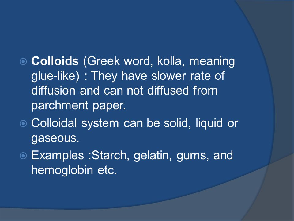 Colloids (Greek word, kolla, meaning glue-like) : They have slower rate of diffusion and can not diffused from parchment paper.