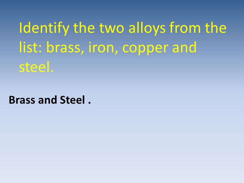 Identify the two alloys from the list: brass, iron, copper and steel.