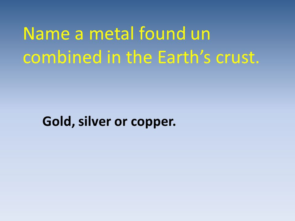Name a metal found un combined in the Earth's crust.