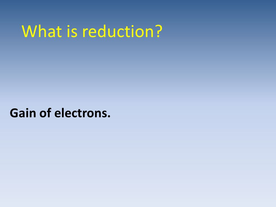 What is reduction Gain of electrons.