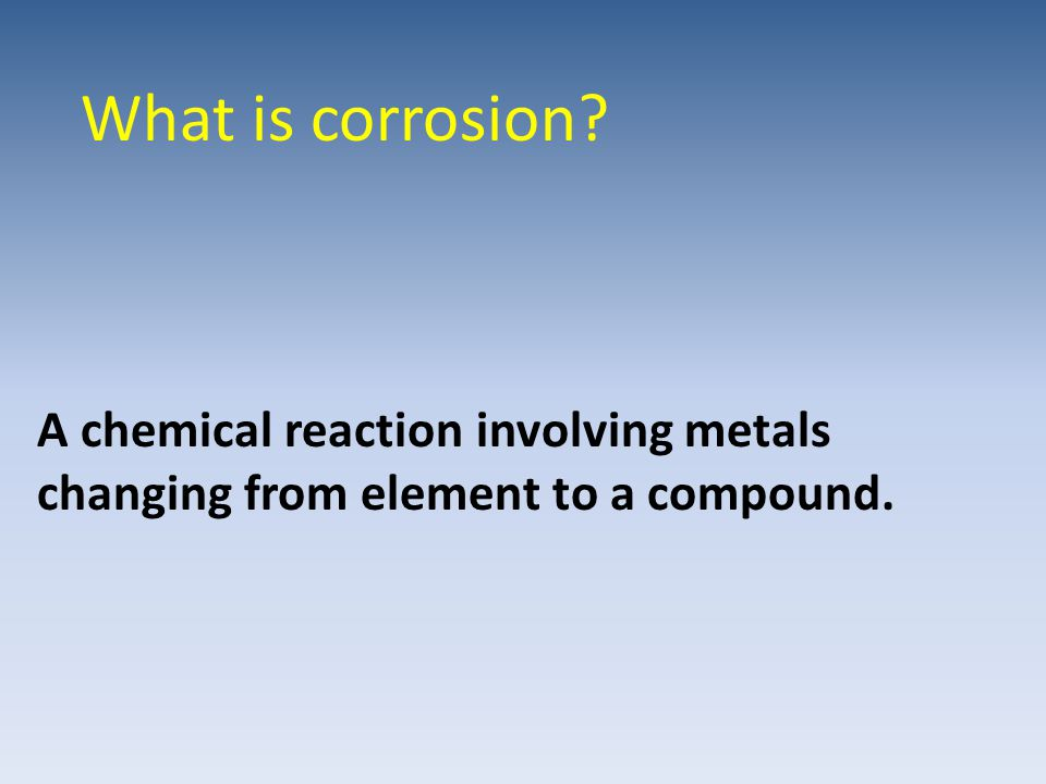 What is corrosion A chemical reaction involving metals changing from element to a compound.