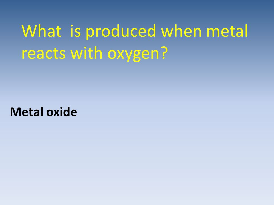 What is produced when metal reacts with oxygen
