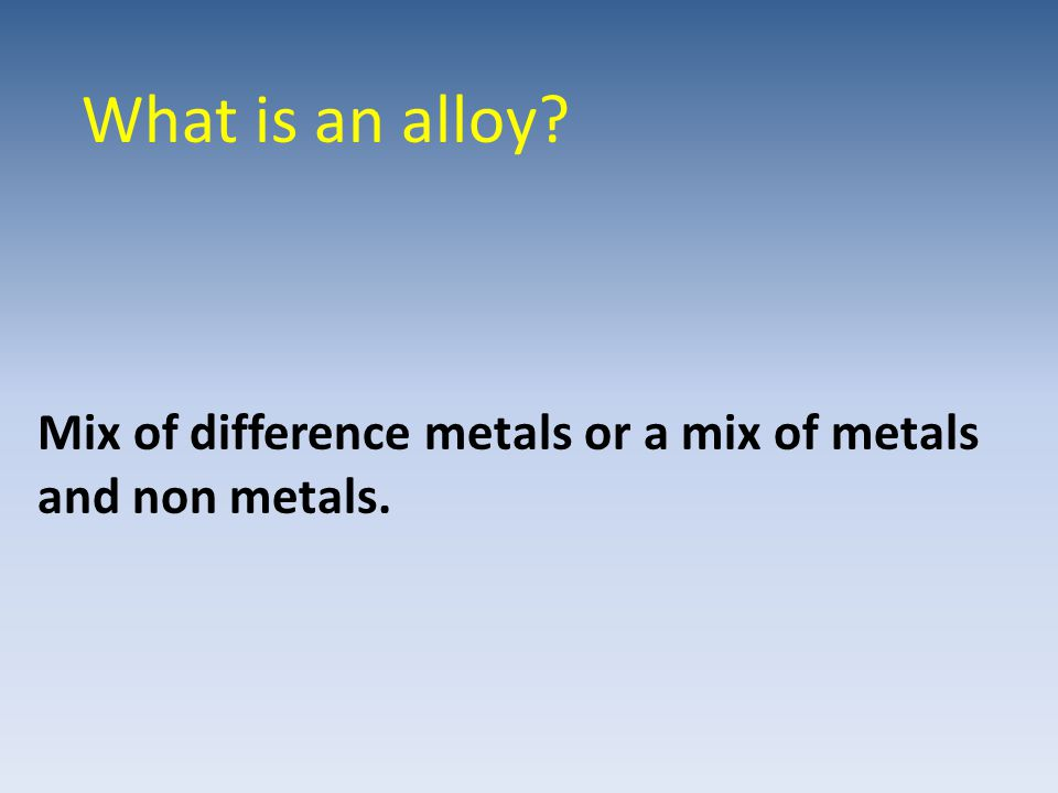 What is an alloy Mix of difference metals or a mix of metals and non metals.