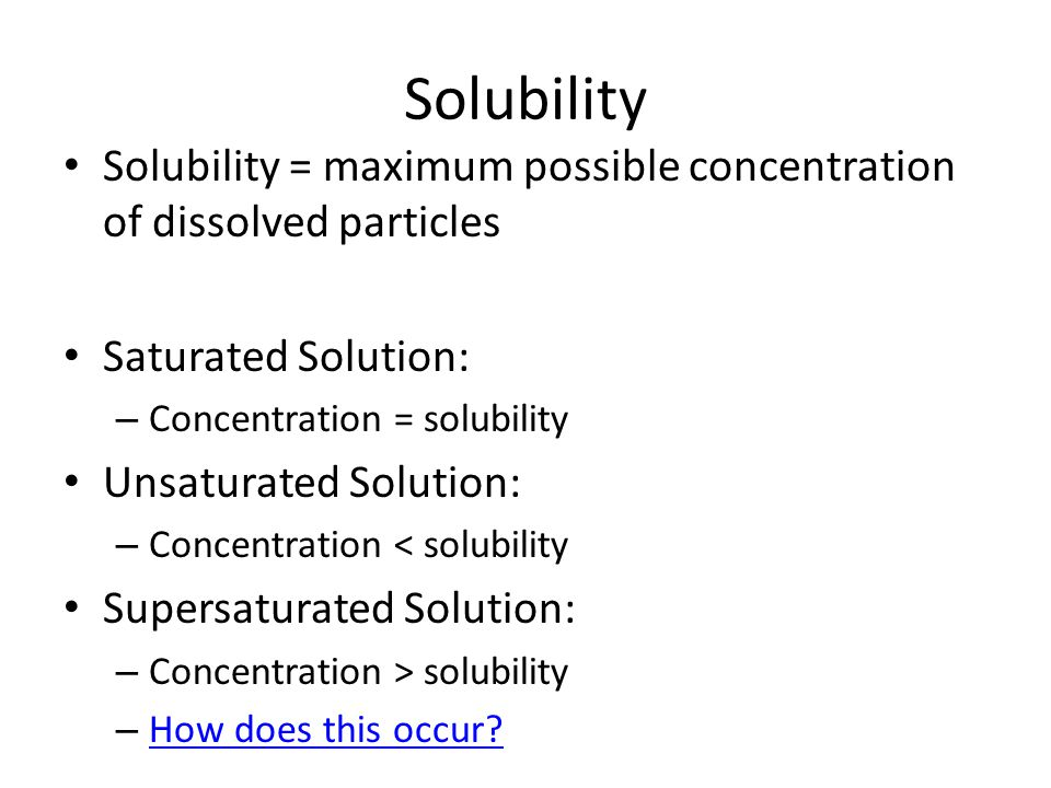 Solubility Solubility = maximum possible concentration of dissolved particles. Saturated Solution: