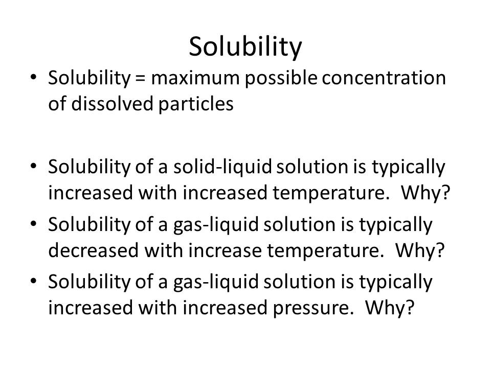 Solubility Solubility = maximum possible concentration of dissolved particles.