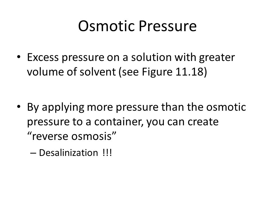Osmotic Pressure Excess pressure on a solution with greater volume of solvent (see Figure 11.18)