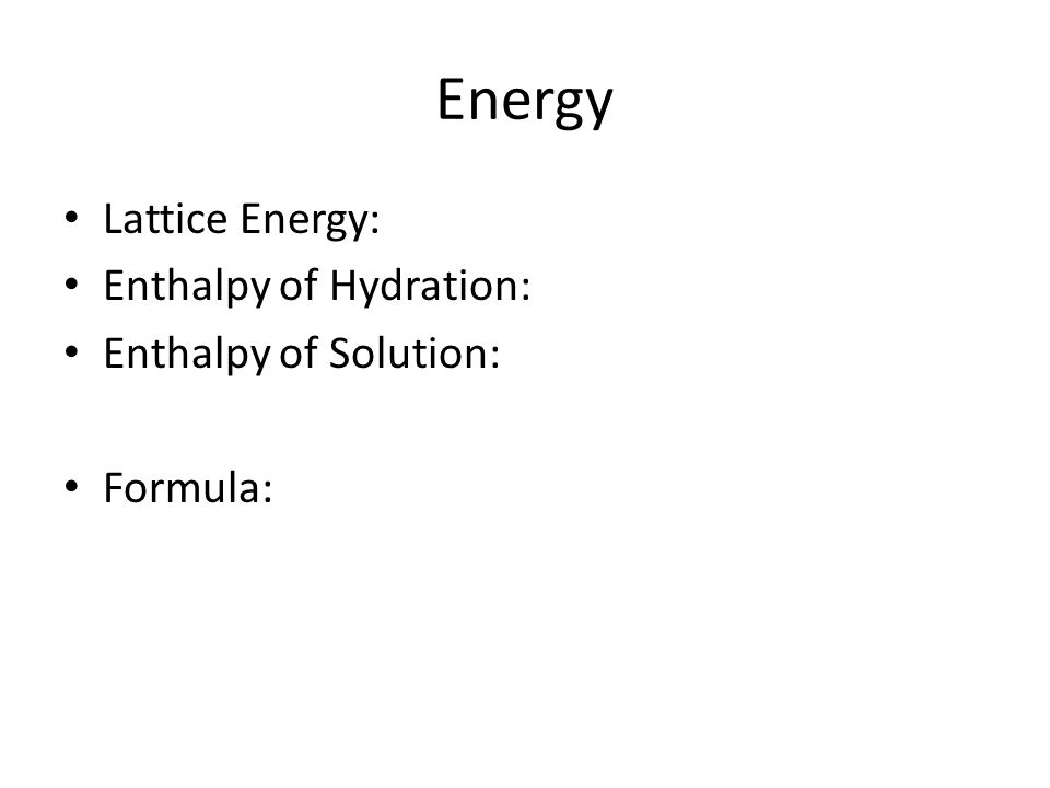 Energy Lattice Energy: Enthalpy of Hydration: Enthalpy of Solution: