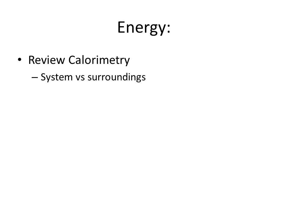 Energy: Review Calorimetry System vs surroundings