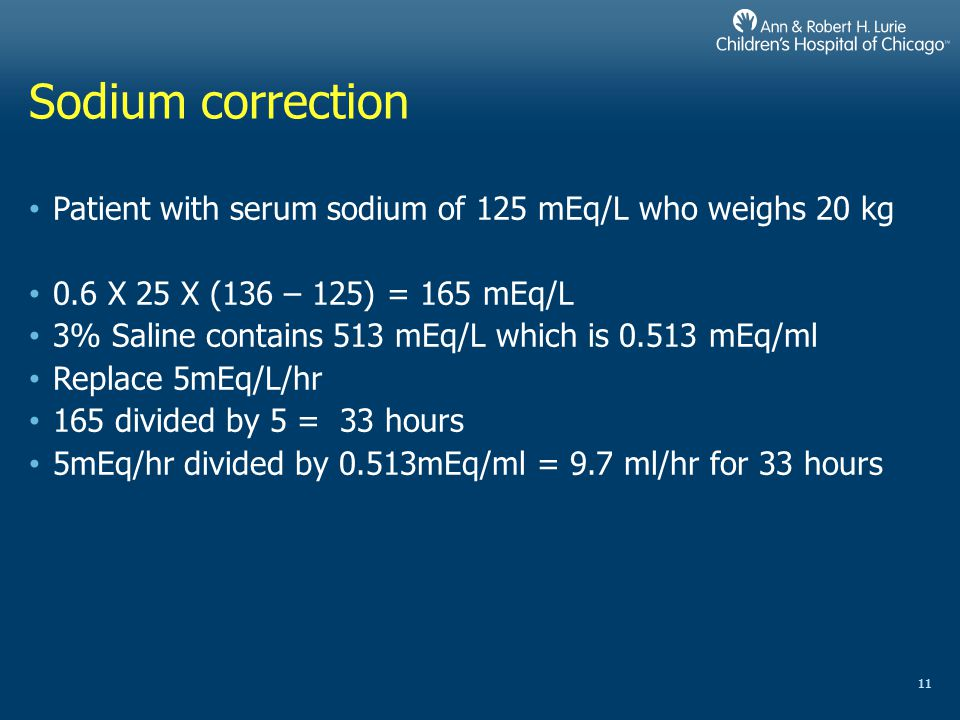 Sodium correction Patient with serum sodium of 125 mEq/L who weighs 20 kg. 0.6 X 25 X (136 – 125) = 165 mEq/L.
