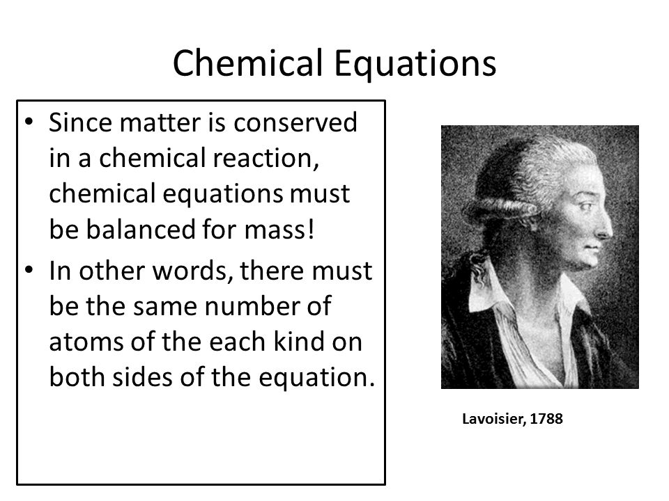 Chemical Equations Since matter is conserved in a chemical reaction, chemical equations must be balanced for mass!