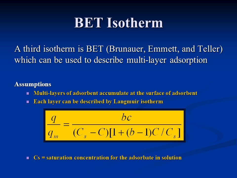 BET Isotherm A third isotherm is BET (Brunauer, Emmett, and Teller) which can be used to describe multi-layer adsorption.