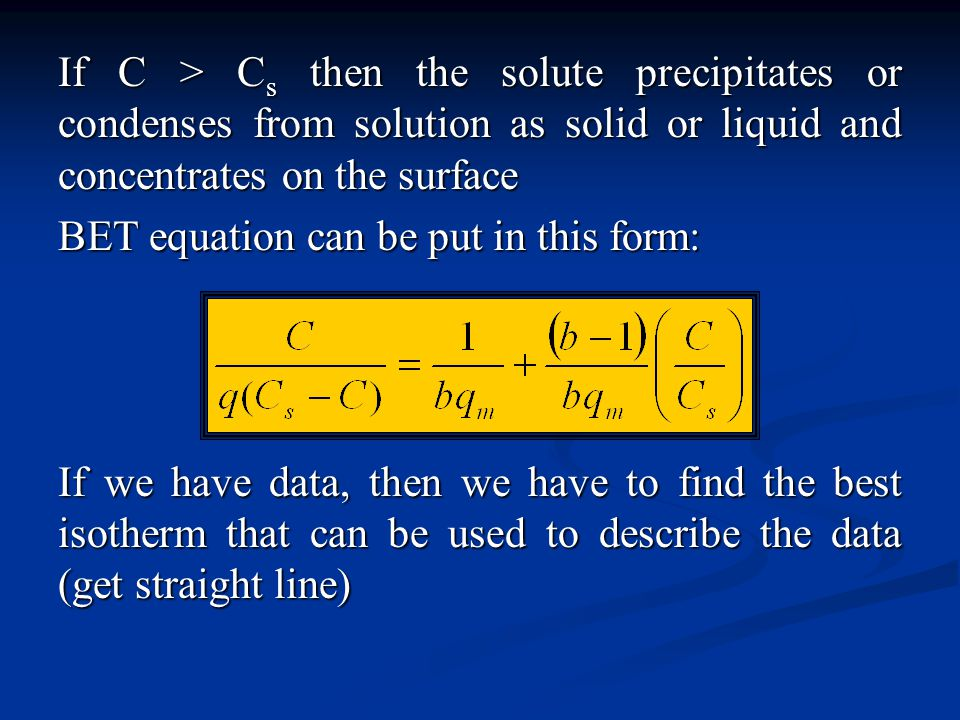 If C > Cs then the solute precipitates or condenses from solution as solid or liquid and concentrates on the surface