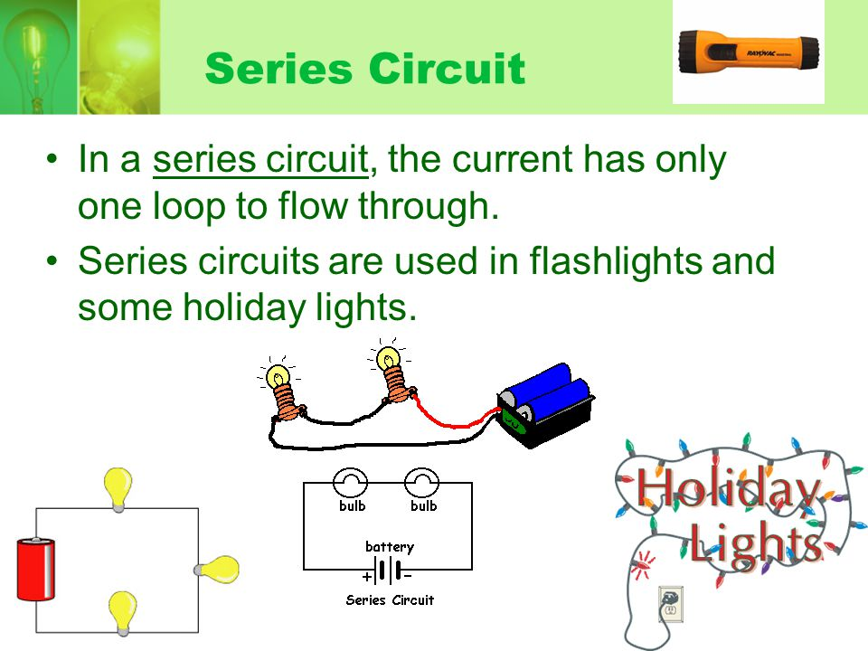 Series Circuit In a series circuit, the current has only one loop to flow through. Series circuits are used in flashlights and some holiday lights.
