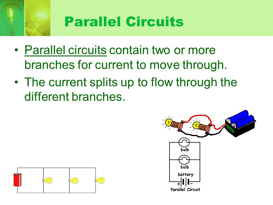Parallel Circuits Parallel circuits contain two or more branches for current to move through.