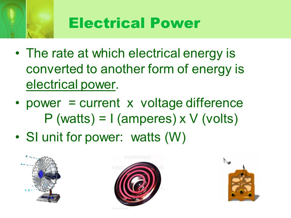 Electrical Power The rate at which electrical energy is converted to another form of energy is electrical power.