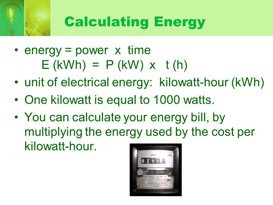 Calculating Energy energy = power x time E (kWh) = P (kW) x t (h)