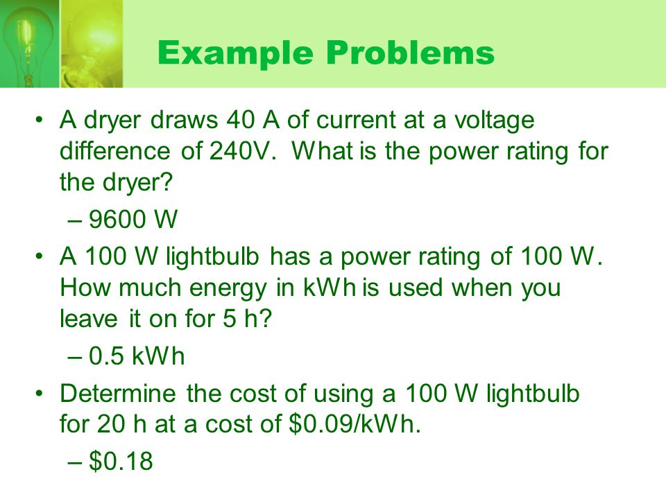 Example Problems A dryer draws 40 A of current at a voltage difference of 240V. What is the power rating for the dryer