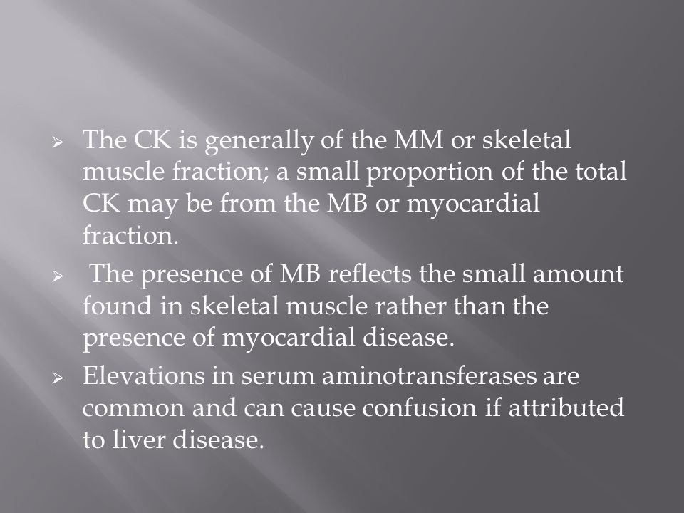 The CK is generally of the MM or skeletal muscle fraction; a small proportion of the total CK may be from the MB or myocardial fraction.