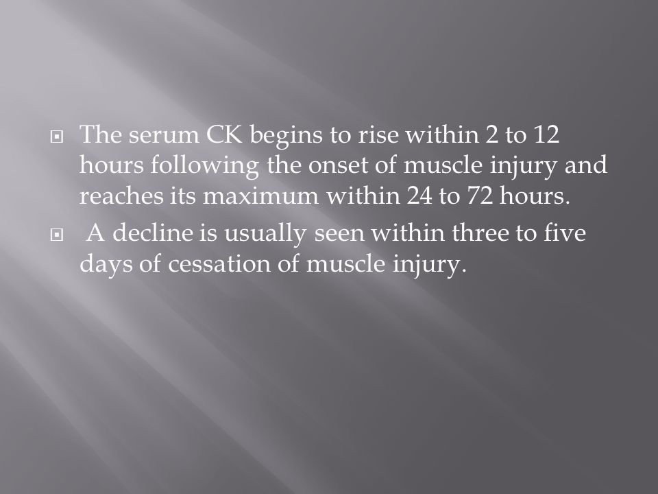 The serum CK begins to rise within 2 to 12 hours following the onset of muscle injury and reaches its maximum within 24 to 72 hours.