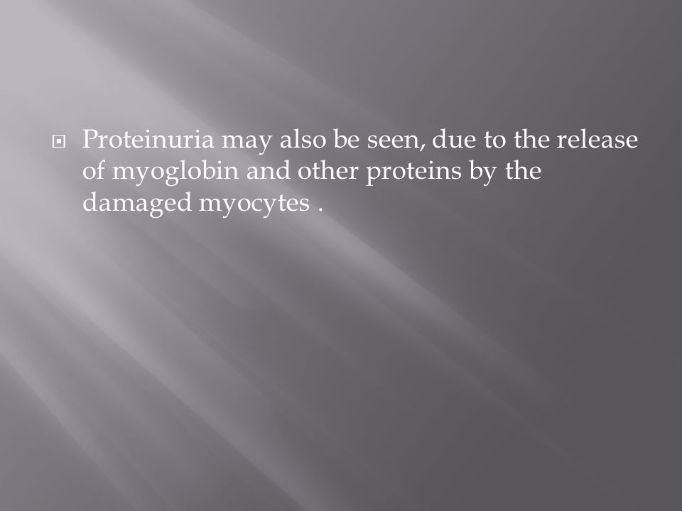 Proteinuria may also be seen, due to the release of myoglobin and other proteins by the damaged myocytes .