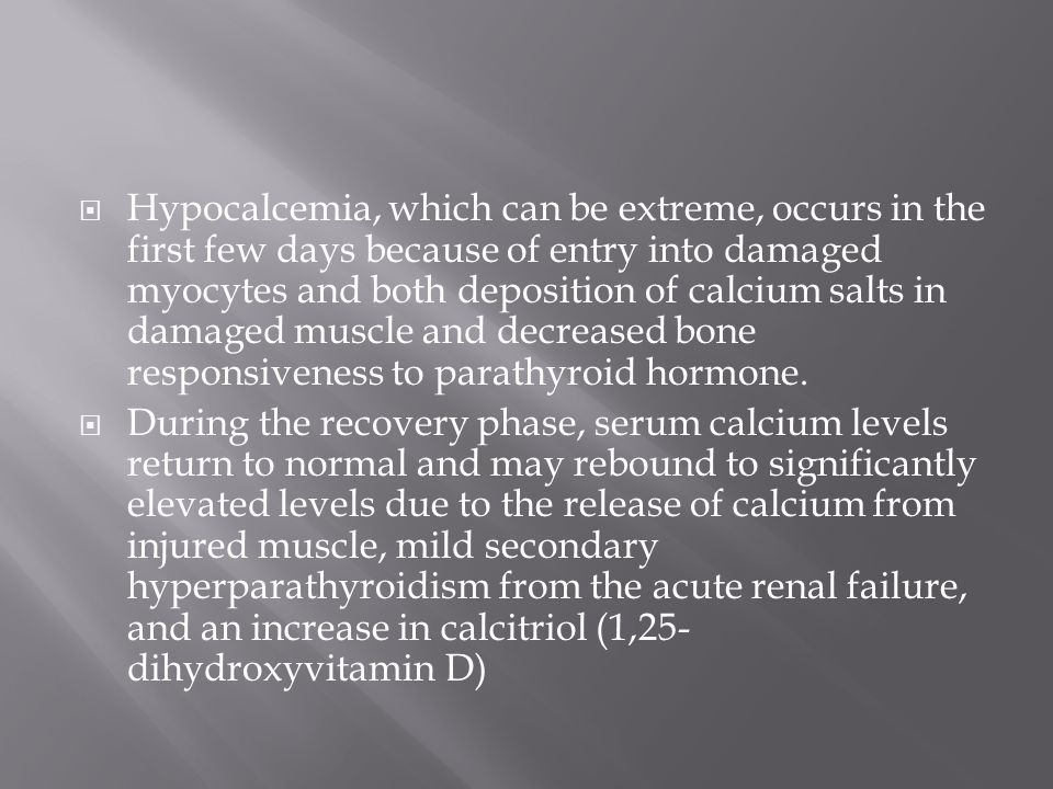 Hypocalcemia, which can be extreme, occurs in the first few days because of entry into damaged myocytes and both deposition of calcium salts in damaged muscle and decreased bone responsiveness to parathyroid hormone.