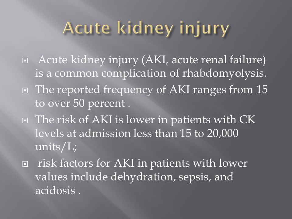 Acute kidney injury Acute kidney injury (AKI, acute renal failure) is a common complication of rhabdomyolysis.