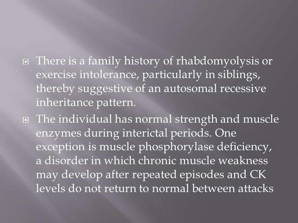 There is a family history of rhabdomyolysis or exercise intolerance, particularly in siblings, thereby suggestive of an autosomal recessive inheritance pattern.