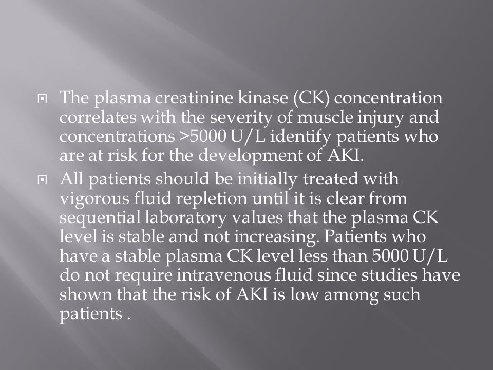 The plasma creatinine kinase (CK) concentration correlates with the severity of muscle injury and concentrations >5000 U/L identify patients who are at risk for the development of AKI.