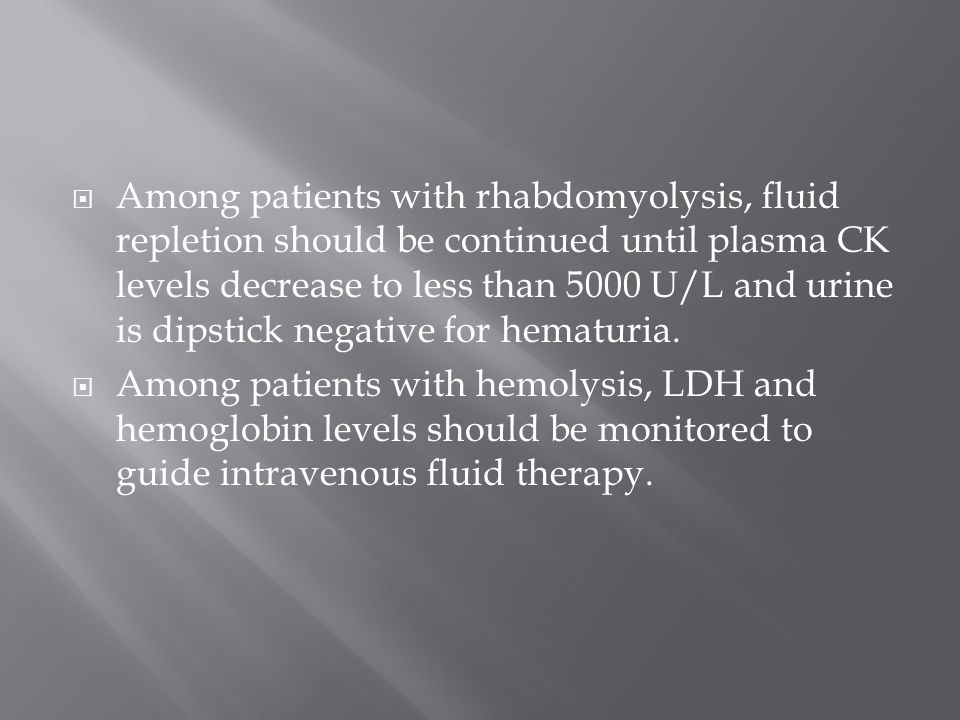 Among patients with rhabdomyolysis, fluid repletion should be continued until plasma CK levels decrease to less than 5000 U/L and urine is dipstick negative for hematuria.