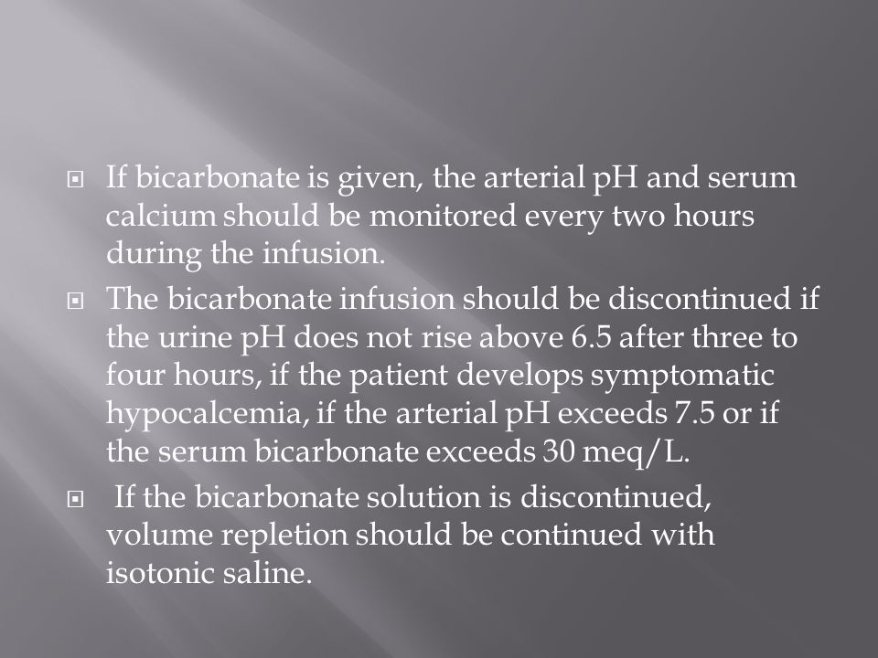 If bicarbonate is given, the arterial pH and serum calcium should be monitored every two hours during the infusion.