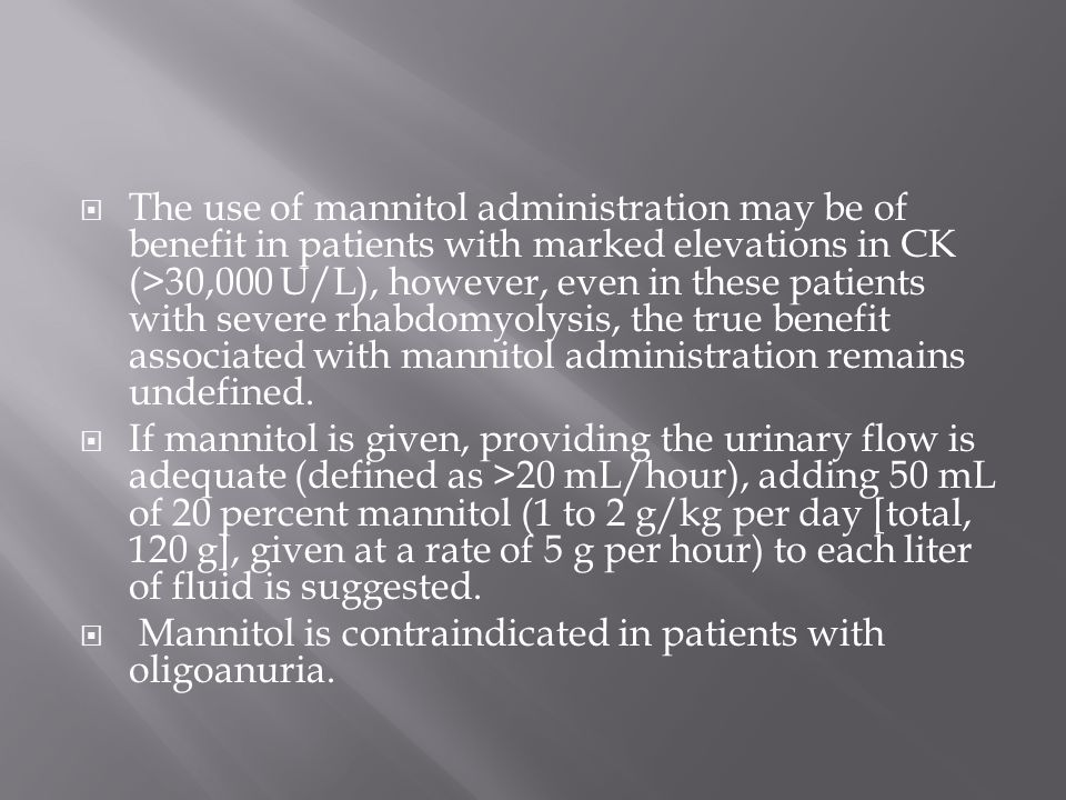 The use of mannitol administration may be of benefit in patients with marked elevations in CK (>30,000 U/L), however, even in these patients with severe rhabdomyolysis, the true benefit associated with mannitol administration remains undefined.